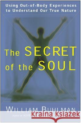 The Secret of the Soul: Using Out-Of-Body Experiences to Understand Our True Nature William Buhlman 9780062516718