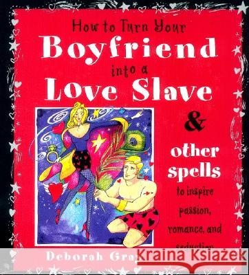 How to Turn Your Boyfriend Into a Love Slave: And Other Spells to Inspire Passion, Romance & Seduction Deborah Gray Sue Ninham 9780062517326