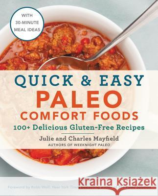 Quick & Easy Paleo Comfort Foods: 100+ Delicious Gluten-Free Recipes Julie Mayfield Charles Mayfield 9780062562203