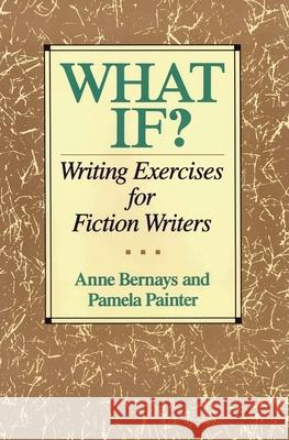 What If?: Writing Exercises for Fiction Writers Anne Bernays Pamela Painter 9780062720061