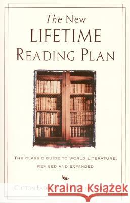 The New Lifetime Reading Plan: The Classical Guide to World Literature, Revised and Expanded Clifton Fadiman John S. Major John S. Major 9780062720733