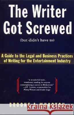 The Writer Got Screwed (But Didn't Have To): Guide to the Legal and Business Practices of Writing for the Entertainment Indus Brooke A. Wharton 9780062732361