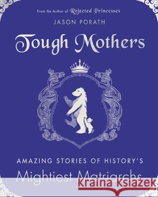 Tough Mothers: Amazing Stories of History's Mightiest Matriarchs Jason Porath 9780062796097 Morrow Avon