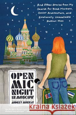 Open MIC Night in Moscow: And Other Stories from My Search for Black Markets, Soviet Architecture, and Emotionally Unavailable Russian Men Audrey Murray 9780062823298