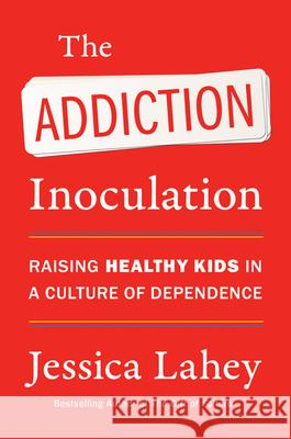 The Addiction Inoculation : Raising Healthy Kids in a Culture of Dependence Jessica Lahey 9780062883780