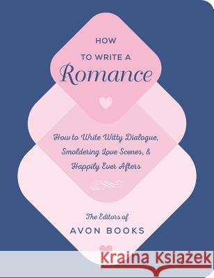How to Write a Romance: How to Write Witty Dialogue, Smoldering Love Scenes, and Happily Ever Afters Editors of Avon Books the 9780062899279