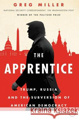 The Apprentice: Trump, Russia and the Subverstion of American Democracy Greg Miller 9780062907639