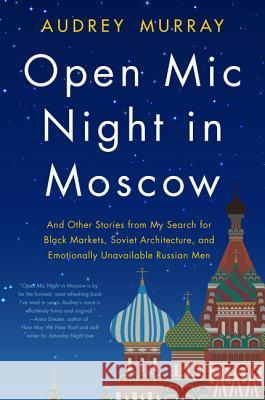 Open MIC Night in Moscow: And Other Stories from My Search for Black Markets, Soviet Architecture, and Emotionally Unavailable Russian Men Audrey Murray 9780062909848