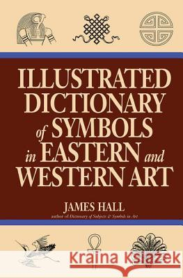 Illustrated Dictionary of Symbols in Eastern and Western Art James Hall 9780064309820