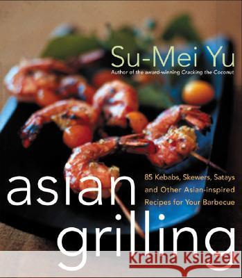 Asian Grilling: 85kebabs, Skewers, Satays and Other Asian-Inspired Recipes for Your Barbecue Su-Mei Yu 9780066211190