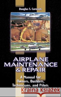 Airplane Maintenance and Repair: A Manual for Owners, Builders, Technicians, and Pilots Douglas S. Carmody 9780070119376