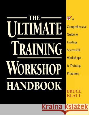 The Ultimate Training Workshop Handbook: A Comprehensive Guide to Leading Successful Workshops and Training Programs Bruce Klatt 9780070382015