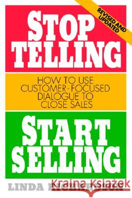 Stop Telling, Start Selling: How to Use Customer-Focused Dialogue to Close Sales Linda Richardson 9780070525580