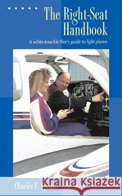 The Right Seat Handbook: A White-Knuckle Flier's Guide to Light Planes Charles F. Spence Charles F. Spence 9780070601482