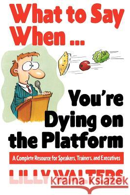 What to Say When. . .You're Dying on the Platform: A Complete Resource for Speakers, Trainers, and Executives Lilly Walters Lillet Walters Walters 9780070680395