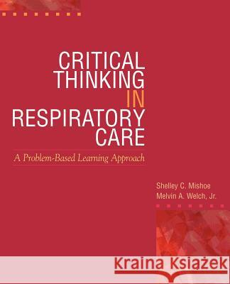 Critical Thinking in Respiratory Care Shelley C. Mishoe Melvin A. Welch Jr. Welch 9780071344746