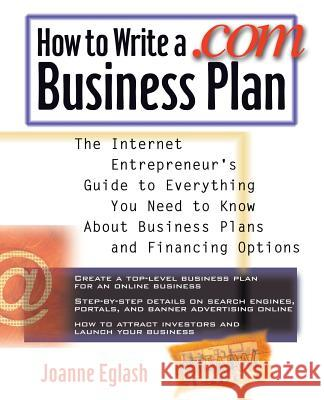 How to Write a .com Business Plan: The Internet Entrepreneur's Guide to Everything You Need to Know about Business Plans and Financing Options Joanne Eglash 9780071357531