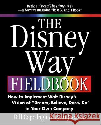 The Disney Way Fieldbook: How to Implement Walt Disney?s Vision of ?Dream, Believe, Dare, Do? in Your Own Company Bill Capodagli Lynn Jackson Lynn Jackson 9780071361064