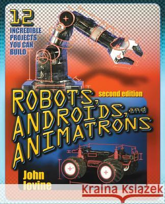 Robots, Androids and Animatrons, Second Edition: 12 Incredible Projects You Can Build John Iovine 9780071376839