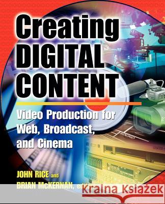 Creating Digital Content : A Video Production Guide for Web, Broadcast and Cinema John Rice Brian McKernan Peter, Jr. Bergman 9780071377447