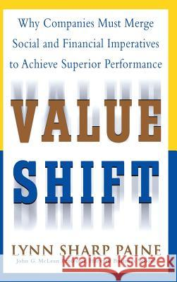 Value Shift: Why Companies Must Merge Social and Financial Imperatives to Achieve Superior Performance Lynn Sharp Paine 9780071382397
