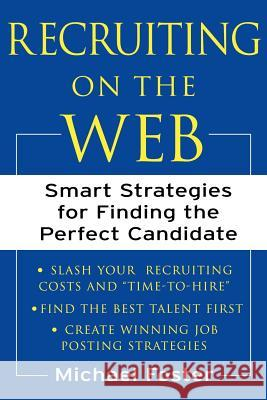 Recruiting on the Web: Smart Strategies for Finding the Perfect Candidate Michael Foster 9780071384858