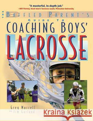 The Baffled Parent's Guide to Coaching Boys' Lacrosse Gregory P. Murrell Jim Garland Jim Garland 9780071385121