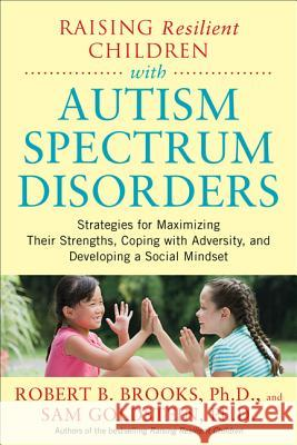 Raising Resilient Children with Autism Spectrum Disorders: Strategies for Maximizing Their Strengths, Coping with Adversity, and Developing a Social M Robert Brooks   9780071385220