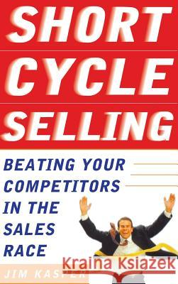 Short Cycle Selling: Beating Your Competitors in the Sales Race Jim Kasper 9780071388733