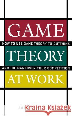 Game Theory at Work: How to Use Game Theory to Outthink and Outmaneuver Your Competition James D. Miller 9780071400206