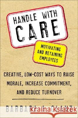 Handle with Care: Motivating and Retaining Employees: Creative, Lost-Cost Ways to Raise Morale, Increase Commitment, and Reduce Turnover Barbara A. Glanz 9780071400671