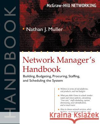 Network Manager's Handbook: Building, Budgeting, Planning, Procuring, Staffing, and Scheduling the System Nathan J. Muller 9780071405676
