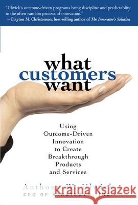 What Customers Want: Using Outcome-Driven Innovation to Create Breakthrough Products and Services: Using Outcome-Driven Innovation to Create Breakthro Anthony Ulwick 9780071408677