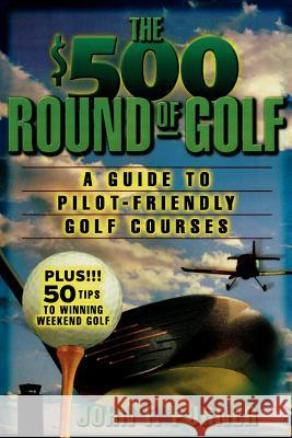 The $500 Round of Golf: A Guide to Pilot-Friendly Golf Courses John F. Purner 9780071409735
