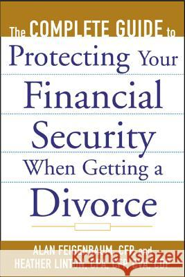The Complete Guide to Protecting Your Financial Security When Getting a Divorce Alan Feigenbaum Heather Linton 9780071410328