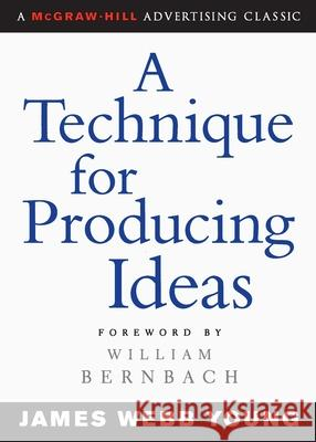 A Technique for Producing Ideas James Webb Young William Bernbach William Bernbach 9780071410946