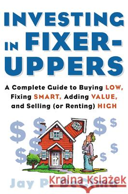 Investing in Fixer-Uppers: A Complete Guide to Buying Low, Fixing Smart, Adding Value, a Complete Guide to Buying Low, Fixing Smart, Adding Value Jay P. Decima 9780071414333