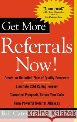 Get More Referrals Now!: The Four Cornerstones That Turn Business Relationships Into Gold Bill Cates 9780071417754