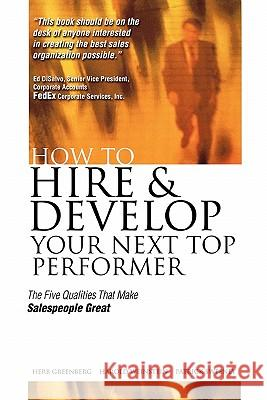 How to Hire and Develop Your Next Top Performer: The Five Qualities That Make Salespeople Great: The Five Qualities That Make Salespeople Great Herb Greenberg Harold Weinstein Patrick Sweeney 9780071422192