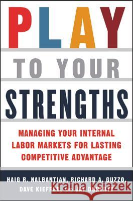 Play to Your Strengths: Managing Your Company's Internal Labor Markets for Lasting Competitive Advantage: Managing Your Company's Internal Labor Marke Haig R. Nalbandian Richard A. Guzzo Dave Kieffer 9780071422536