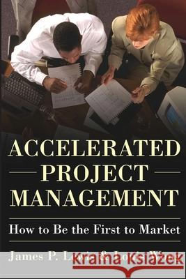Accelerated Project Management : How to Be First to Market James P. Lewis Louis Wong 9780071423243