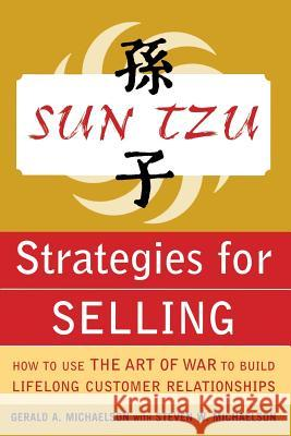 Sun Tzu Strategies for Selling: How to Use The Art of War to Build Lifelong Customer Relationships Gerald A. Michaelson Steven W. Michaelson Stephen W. Michaelson 9780071427302