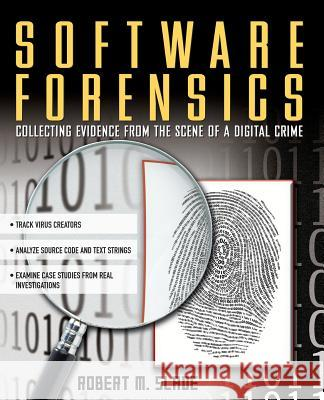 Software Forensics: Collecting Evidence from the Scene of a Digital Crime Robert M. Slade 9780071428040