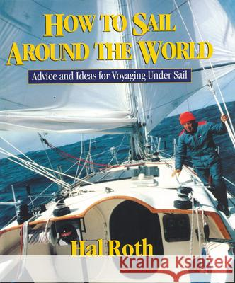 How to Sail Around the World: Advice and Ideas for Voyaging Under Sail Hal Roth 9780071429511