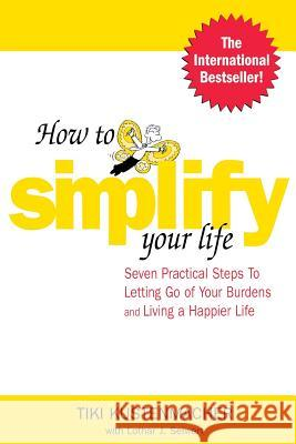 How to Simplify Your Life: Seven Practical Steps to Letting Go of Your Burdens and Living a Happier Life Tiki Kustenmacher Lothar J. Seiwert 9780071433860