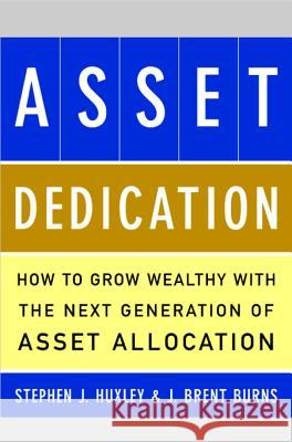 Asset Dedication: How to Grow Wealthy with the Next Generation of Asset Allocation Stephen J. Huxley J. Brent Burns 9780071434829