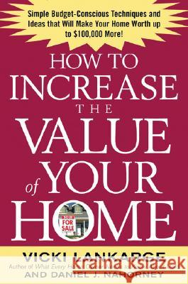 How to Increase the Value of Your Home: Simple, Budget-Conscious Techniques and Ideas That Will Make Your Home Worth Up to $100,000 More! Vicki Lankarge Dan Nahorney 9780071436939