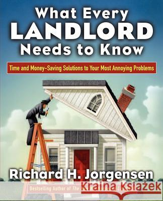What Every Landlord Needs to Know: Time and Money-Saving Solutions to Your Most Annoying Problems Richard H. Jorgensen 9780071438872