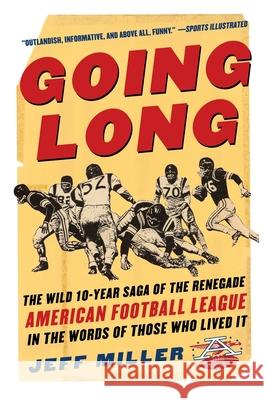 Going Long : The Wild Ten Year Saga of the Renegade American Football League in the Words of Those Who Lived It Jeff Miller 9780071441544