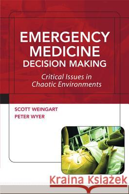 Emergency Medicine Decision Making: Critical Issues in Chaotic Environments: Critical Choices in Chaotic Environments Scott Weingart Peter Wyer 9780071442121